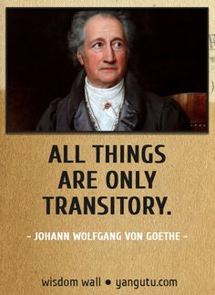 All things are only transitory, ~ Johann Wolfgang von Goethe.  I hope it brings you confort, not fear.