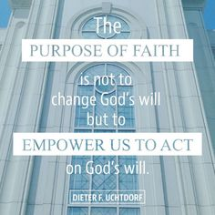 """""""The purpose of faith is not to change God's will but to empower us toact on God's will."""" From #PresUchtdorf's http://pinterest.com/pin/24066179228856353 Oct. 2016 #LDSconf http://facebook.com/223271487682878 message http://lds.org/general-conference/2016/10/fourth-floor-last-door #ShareGoodness"""