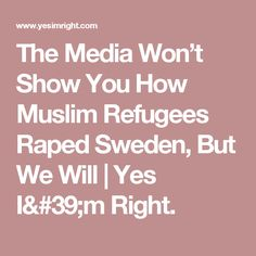 The Media Won't Show You How Muslim Refugees Raped Sweden, But We Will | Yes I'm Right.