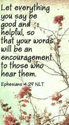 Let everything you say be good and helpful, so that your words will be an encouragement to those who hear them.- Ephesians 4:29