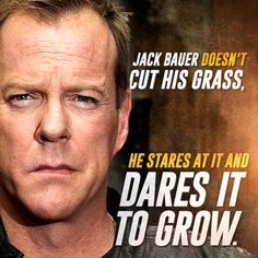 Jack Bauer doesn't cut his grass. He dares it to grow.