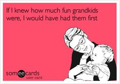 If I knew how much fun grandkids were, I would have had them first.
