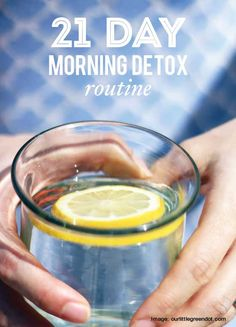 Morning Detox Routine:  Ingredients:  1/2 lemon 2-4 cups of warm water Directions:  squeeze the lemon into your warm water drink this first thing in the morning, before breakfast, then eat as normal. Though, you may find that by starting your day with this healthy intention, it really changes the way you think about what kind of foods you want to eat the rest of the day! If your mornings are rushed, just drink your lemon water as you get dressed. do this every single morning for 21 days,