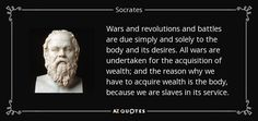 Wars and revolutions and battles are due simply and solely to the body and its desires. All wars are undertaken for the acquisition of wealth; and the reason why we have to acquire wealth is the body, because we are slaves in its service. - Socrates