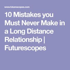 10 Mistakes you Must Never Make in a Long Distance Relationship | Futurescopes