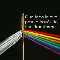 ... Que todo lo que pase a través de ti se transforme.