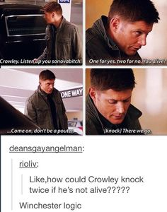 "Dean: ""Crowley. Listen up you sonovabitch. One for yes, two for no. You alive? …Come on, don't be a pouter. [knock] There we go."" ""Like, how could Crowley knock twice if he's not alive?"" ""Winchester Logic."""