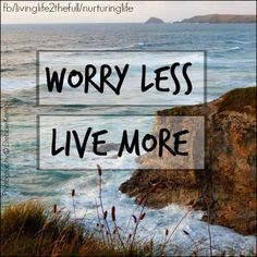Worry Less, Live More #quotes postive life living ocean cliffs nature