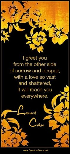 """""""I greet you from the other side of sorrow and despair, with a love so vast and shattered, it will reach you everywhere."""" —Leonard Cohen  Endless Blessings, Heather K. O'Hara www.QuantumGrace.net www.facebook.com/TheQuantumGraceGroup www.pinterest.com/QuantumGrace"""