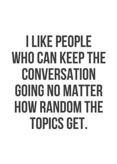 I like people who can keep the conversation going no matrer how random the topics get.
