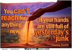 You can't reach for anything new, if your hands are still full of yesterday's junk