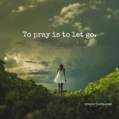 To pray is to let go and let God.
