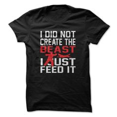 I did not create the beast I just feed it T-Shirt, Hoodie