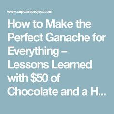 How to Make the Perfect Ganache for Everything – Lessons Learned with $50 of Chocolate and a Half Gallon of Cream | Cupcake Project
