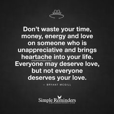 """""""Don't waste your time, money, energy and love on someone who is unappreciative and brings heartache into your life. Everyone may deserve love, but not everyone deserves your love."""" — Bryant McGill"""