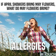 may flowers bring allergies meme Crazy Funny Memes, Wtf Funny, Hilarious, Allergy Memes, Youre Dead To Me, May Flowers, April Showers, Allergies, Bring It On