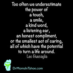 """""""Too often we underestimate the power of a touch, a smile, a kind word, a listening ear, an honest compliment, or the smallest act of caring, all of which have the potential to turn a life around."""" ― Leo F. Buscaglia"""