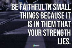 Be #faithful in small things because it is in them that your #strength lies.
