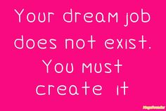 Your dream job does not exist. You must create it
