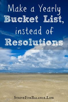Make a yearly bucket list instead of resolutions.  This is fun and it worked for me.  No more broken resolutions after this article.