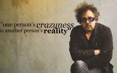 """""""one person's crazyness is another person's reality"""" Tim Burton"""