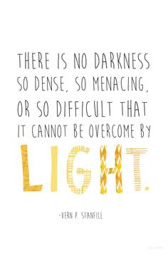 """""""There is no darkness so dense, so menacing, or so difficult that it cannot be overcome by light."""" — Vern P. Stanfill"""