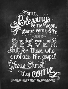 Some blessings come soon, some come late, and some don't come until heaven.  But for those who embrace the gospel of Jesus Christ, they come. - Jeffery R. Holland quote chalkboard printable