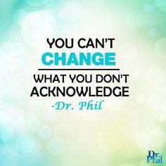 You can't change what you don't acknowledge. #DrPhil