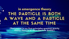 """Taken from Klee Irwin's Deep Thoughts Blog """" Emergence theory: the particle is both a wave and a particle at the same time""""   #kleeirwin #kleeirwindeepthoughts #klee #irwin #deepthoughts #blog #science #scientist #physics #physicist #theoreticalphysics #quantumphysics #math #mathematics #mathematician #wave #particle #emergencetheory #qgr #quantum #gravity #research #quantumgravityresearch #geometry #E8 #E8lattice #quasicrystal #quasicrystalline #symmetry #Einstein #duganhammock #qsn"""