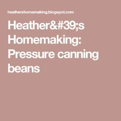 Heather's Homemaking: Pressure canning beans