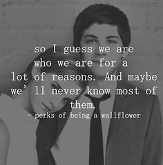 so i guess we are who we are for a lot of reasons. and maybe we'll never know  most of them.