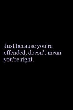 Just because you're offended doesn't mean you're right. It just means you're an overly sensitive, self-righteous troublemaker...