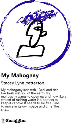 My Mahogany by Stacey Lynn patterson https://scriggler.com/detailPost/story/46667 My Mahogany (revised)   Dark and rich like fresh wet soil of the earth My mahogany wants to open up and flow like a stream of rushing water No barriers to keep it captive It needs to be free Free to move in its own space and time The sha...