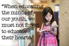 """""""When educating the minds of our youth, we must not forget to educate their hearts."""""""