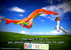 Hillarious Happy Birthday Sayings The way I see it, you should live everyday like its your birthday.