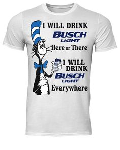 e6e06a1d3f Dr seuss I will drink busch light here or there I will drink busch light  everywhere shirt, tank top, long sleeved, hoodie