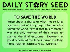 ✿ Daily Story Seed ✿To Save The WorldWrite about a character who, not so long ago, was part of the group of heroes who saved the world, except that this character was the only member of their group to survive the final encounter. Explore the point of view of this lone survivor. Do they think that their sacrifice was… worth it?Any work you create based off this prompt belongs to you, no sourcing is necessary though it would be really appreciated! And don't forget to tag maxkirin (or tweet…