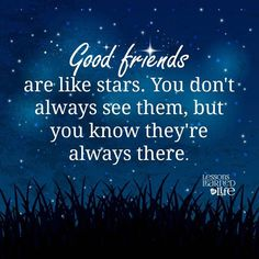 Good friends are like stars.You don't always see them,but you know they're always there.