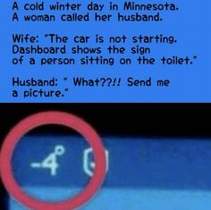 "A cold winter day in Minnesota.  A woman called her husband.  Wife:  ""The car is not starting.  Dashboard shows the sign of a person sitting on the toilet.""  Husband:  ""What??!!  Send me a picture."""