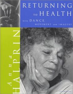 """""""Returning to Health with Dance, Movement & Imagery"""" by Anna Halprin, as featured in the Arts & Healing Network"""