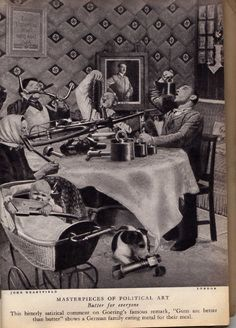 "Dada vs Hitler: the anti-Nazi collages of John Heartfield / Boing Boing. "" Butter for everyone"". This bitterly satirical comment on Goering's famous remark, "" Guns are better than butter"" shows a German family eating metal for their meal."