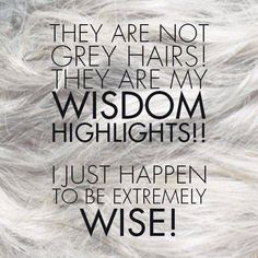 Grey hairs are my Wisdom Highlights and I am extremely wise. I have earned every grey hair and they give me such credibility with younger women. Grey Hair Quotes, Grey Hair Care, Gray Hair, White Hair, Black Hair, Old Age Humor, Hairstylist Quotes, Salon Quotes, Hair Shows