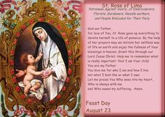 St. Rose of Lima. T.O.S.D., (April 20, 1586 – August 24, 1617) The 1st person born in the Americas to be canonized by the Church. She wanted to become a nun, but her father refused this. Out of obedience she entered the 3rd Order of St. Dominic, remaining in her parents' home. In her 20th year she donned the habit of a tertiary & took a vow of perpetual virginity. She wore a heavy crown made of silver, with small spikes on the inside, in emulation of the Crown of Thorns worn by Christ.  YBH