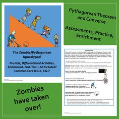It's the Pythagorean Zombie Apocalypse!  This resource is your ultimate Pythagorean Theorem and Converse package!  Common Core Standards 8.G.6 and 8.G.7 are covered.  This resource includes pre and post assessments, differentiated activities, and enrichment. The zombies make everything more entertaining!  Available at the TpT store, Piece of Pi.