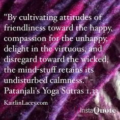 Indeed. Patanjali's Yoga Sutras 1.33 - Kindness, Compassion, Honour, Equanimity