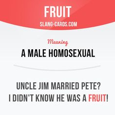 """Fruit"" means ""a male homosexual"".  Example: Uncle Jim married Pete? I didn't know he was a fruit!  Want to learn English? Choose your topic here: learzing.com  #slang #englishslang #saying #sayings #phrase #phrases #expression #expressions #english #englishlanguage #learnenglish #studyenglish #language #vocabulary #dictionary #efl #esl #tefl #tesl #toefl #ielts #toeic #englishlearning #vocab #easyenglish #funenglish #fruit #homosexual"