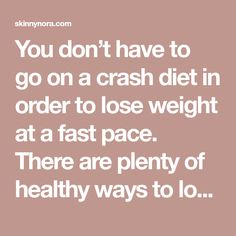 You don't have to go on a crash diet in order to lose weight at a fast pace. There are plenty of healthy waysto losing weight, and using any of the strategies below should get you to lose an impressive amount of weight loss – fast! There is no need to employ all ten strategies …