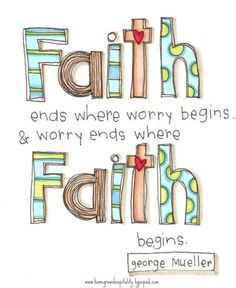 Faith ends where worry begins and worry ends where Faith begins!