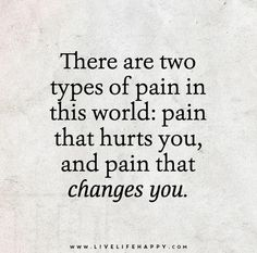 There are two types of pain in this world: pain that hurts you, and pain that changes you.