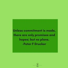 Unless commitment is made there are only promises and hopes; but no plans. -Peter F Drucker